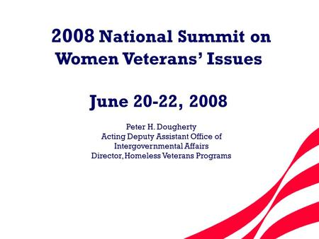 2008 National Summit on Women Veterans' Issues June 20-22, 2008 Peter H. Dougherty Acting Deputy Assistant Office of Intergovernmental Affairs Director,