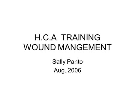 H.C.A TRAINING WOUND MANGEMENT Sally Panto Aug. 2006.
