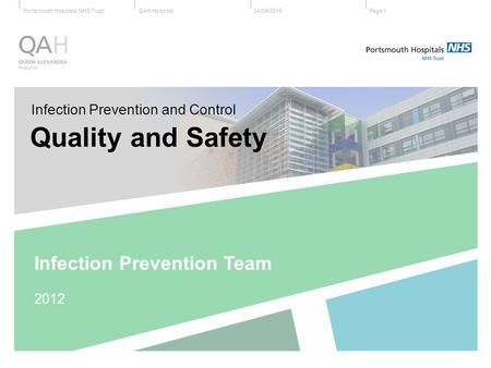 QAH HospitalPortsmouth Hospitals NHS Trust04/09/2015Page 1 Infection Prevention and Control Quality and Safety Infection Prevention Team 2012.