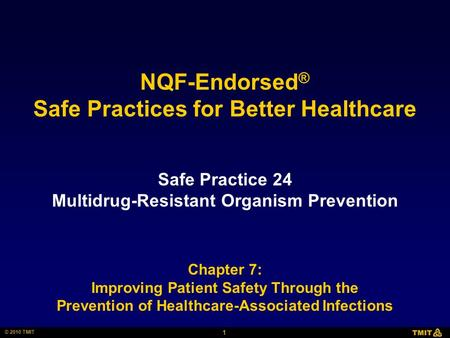1 © 2010 TMIT NQF-Endorsed ® Safe Practices for Better Healthcare Safe Practice 24 Multidrug-Resistant Organism Prevention Chapter 7: Improving Patient.