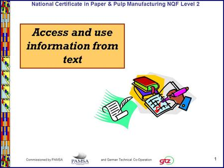 1 Commissioned by PAMSA and German Technical Co-Operation National Certificate in Paper & Pulp Manufacturing NQF Level 2 Access and use information from.