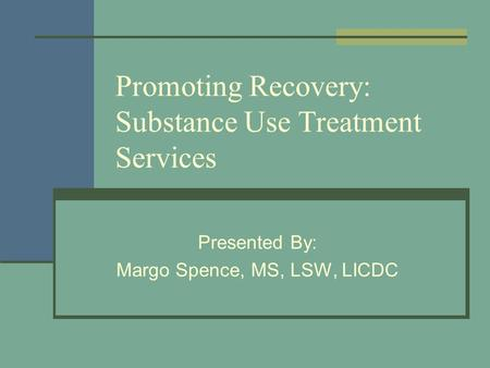 Promoting Recovery: Substance Use Treatment Services Presented By: Margo Spence, MS, LSW, LICDC.