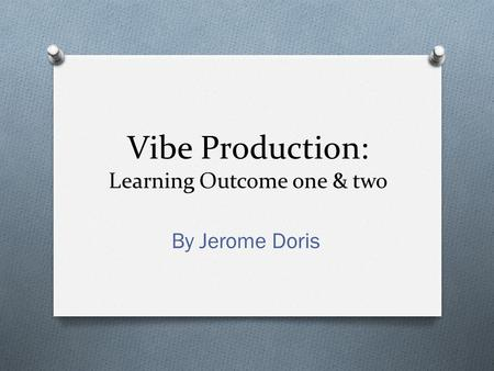 Vibe Production: Learning Outcome one & two By Jerome Doris.