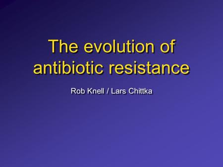 The evolution of antibiotic resistance Rob Knell / Lars Chittka.