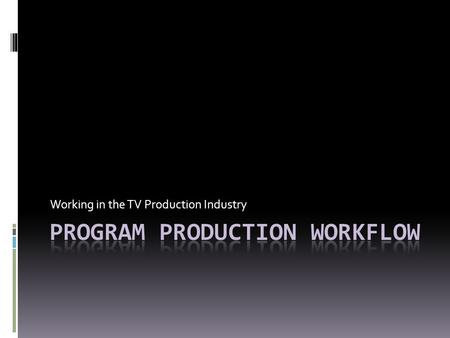 Working in the TV Production Industry. Planning a Production  Timeframe to complete each step depends on the type of production  PSA – less time  One-hour.