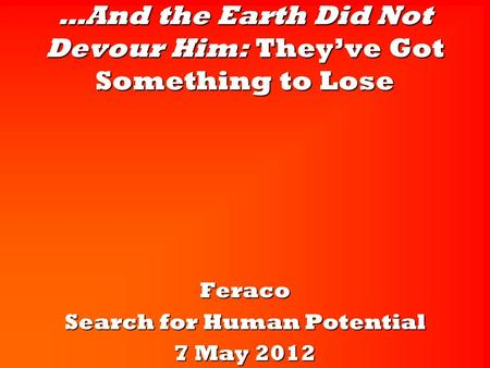 …And the Earth Did Not Devour Him: They've Got Something to Lose Feraco Search for Human Potential 7 May 2012.