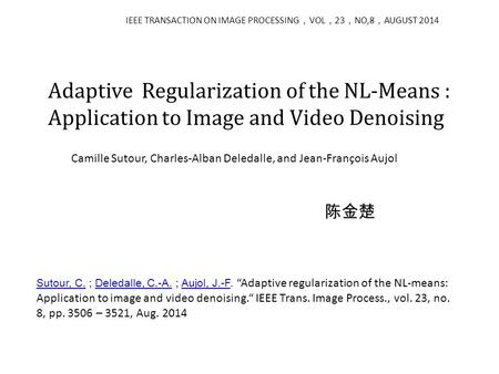 Adaptive Regularization of the NL-Means : Application to Image and Video Denoising IEEE TRANSACTION ON IMAGE PROCESSING , VOL , 23 , NO,8 , AUGUST 2014.