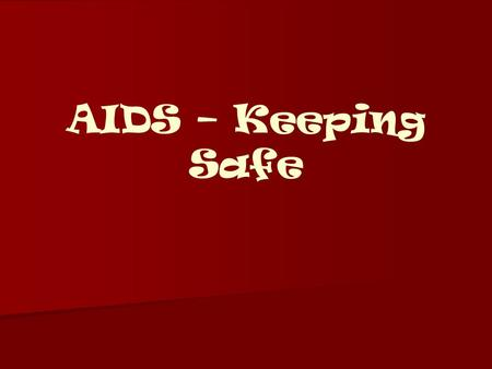 AIDS – Keeping Safe. So what's going to be covered?