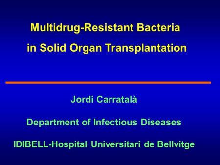 Multidrug-Resistant Bacteria in Solid Organ Transplantation Jordi Carratalà Department of Infectious Diseases IDIBELL-Hospital Universitari de Bellvitge.