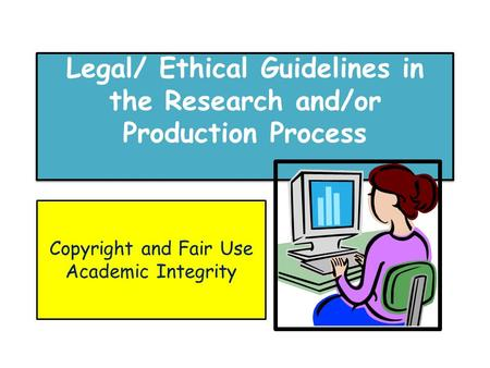 Legal/ Ethical Guidelines in the Research and/or Production Process Copyright and Fair Use Academic Integrity.