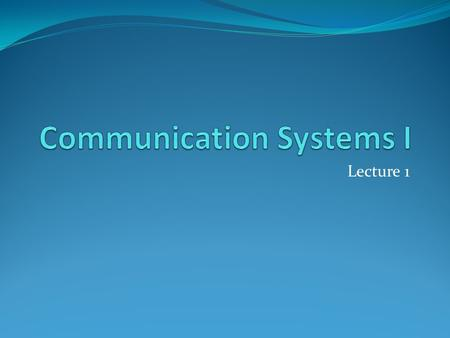 Lecture 1. References In no particular order Modern Digital and Analog Communication Systems, B. P. Lathi, 3 rd edition, 1998 Communication Systems Engineering,
