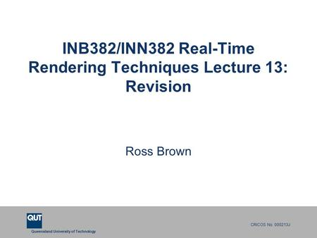 Queensland University of Technology CRICOS No. 000213J INB382/INN382 Real-Time Rendering Techniques Lecture 13: Revision Ross Brown.