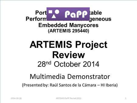 Portable and Predictable Performance on Heterogeneous Embedded Manycores (ARTEMIS 295440) ARTEMIS Project Review 28 nd October 2014 Multimedia Demonstrator.