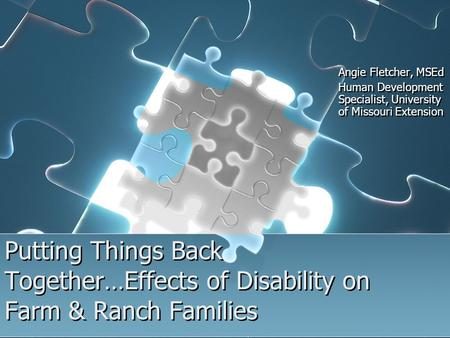 Putting Things Back Together…Effects of Disability on Farm & Ranch Families Angie Fletcher, MSEd Human Development Specialist, University of Missouri Extension.