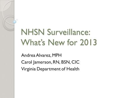 NHSN Surveillance: What's New for 2013 Andrea Alvarez, MPH Carol Jamerson, RN, BSN, CIC Virginia Department of Health.
