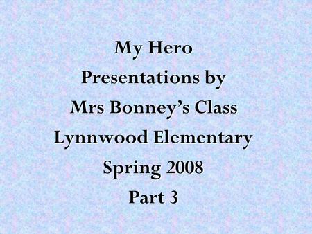 My Hero Presentations by Mrs Bonney's Class Lynnwood Elementary Spring 2008 Part 3.