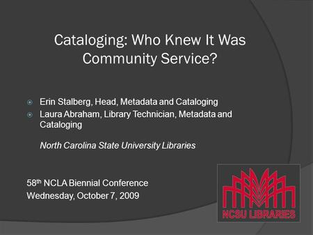 Cataloging: Who Knew It Was Community Service?  Erin Stalberg, Head, Metadata and Cataloging  Laura Abraham, Library Technician, Metadata and Cataloging.