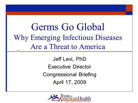 Germs Go Global Why Emerging Infectious Diseases Are a Threat to America Jeff Levi, PhD Executive Director Congressional Briefing April 17, 2009.