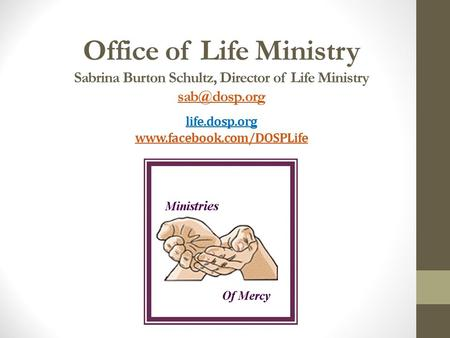 Office of Life Ministry Sabrina Burton Schultz, Director of Life Ministry life.dosp.org
