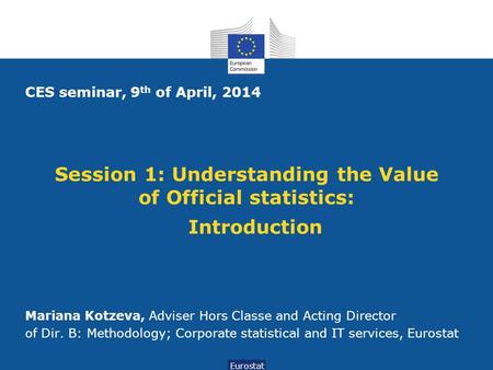 Session 1: Understanding the Value of Official statistics: Introduction Eurostat CES seminar, 9 th of April, 2014 Mariana Kotzeva, Adviser Hors Classe.