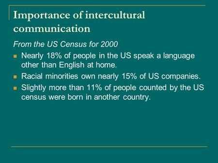 Importance of intercultural communication From the US Census for 2000 Nearly 18% of people in the US speak a language other than English at home. Racial.