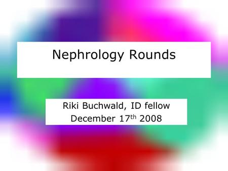 Nephrology Rounds Riki Buchwald, ID fellow December 17 th 2008.