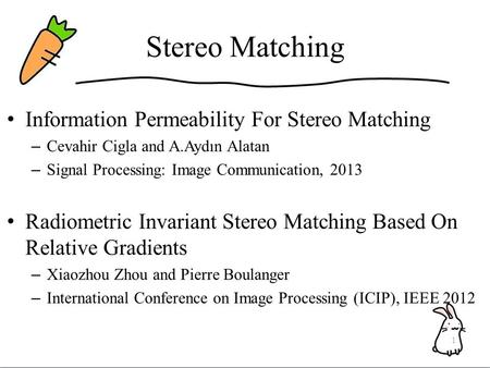Stereo Matching Information Permeability For Stereo Matching – Cevahir Cigla and A.Aydın Alatan – Signal Processing: Image Communication, 2013 Radiometric.