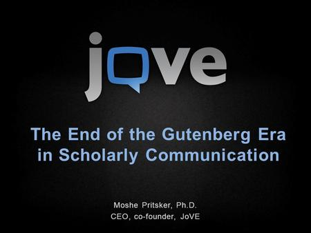 The End of the Gutenberg Era in Scholarly Communication Moshe Pritsker, Ph.D. CEO, co-founder, JoVE.