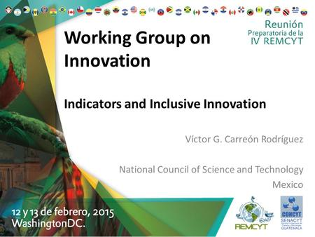 Working Group on Innovation Indicators and Inclusive Innovation Víctor G. Carreón Rodríguez National Council of Science and Technology Mexico.