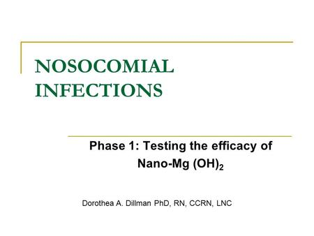 NOSOCOMIAL INFECTIONS Phase 1: Testing the efficacy of Nano-Mg (OH) 2 Dorothea A. Dillman PhD, RN, CCRN, LNC.