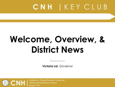 C N H | K E Y C L U B | Updated by: District Governor Victoria Lai California-Nevada-Hawaii District January 2014 Presented by: CNH Welcome, Overview,
