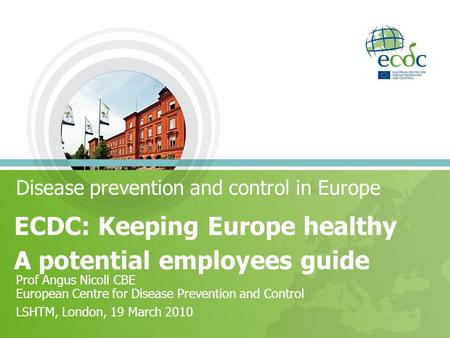 Disease prevention and control in Europe ECDC: Keeping Europe healthy A potential employees guide Prof Angus Nicoll CBE European Centre for Disease Prevention.