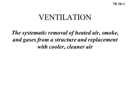 VENTILATION The systematic removal of heated air, smoke, and gases from a structure and replacement with cooler, cleaner air TS 10–1.