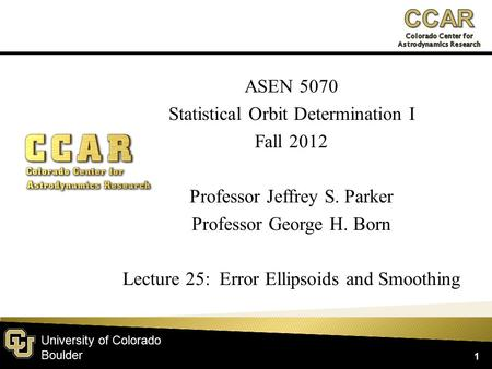University of Colorado Boulder ASEN 5070 Statistical Orbit Determination I Fall 2012 Professor Jeffrey S. Parker Professor George H. Born Lecture 25: Error.