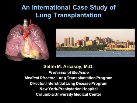An International Case Study of Lung Transplantation Selim M. Arcasoy, M.D. Professor of Medicine Medical Director, Lung Transplantation Program Director,