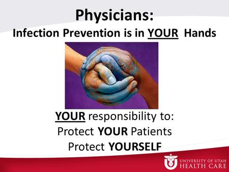Physicians: Infection Prevention is in YOUR Hands YOUR responsibility to: Protect YOUR Patients Protect YOURSELF.