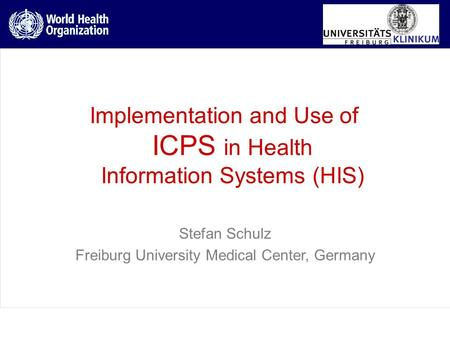 Implementation and Use of ICPS in Health Information Systems (HIS) Stefan Schulz Freiburg University Medical Center, Germany.