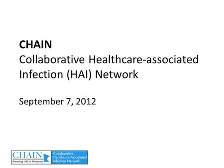 CHAIN Collaborative Healthcare-associated Infection (HAI) Network September 7, 2012.