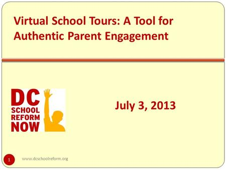 Virtual School Tours: A Tool for Authentic Parent Engagement July 3, 2013 1 www.dcschoolreform.org.
