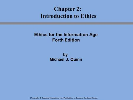 Copyright © Pearson Education, Inc. Publishing as Pearson Addison-Wesley Chapter 2: Introduction to Ethics Ethics for the Information Age Forth Edition.