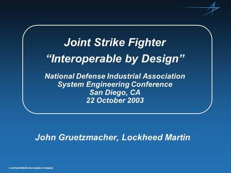 "Lockheed Martin Aeronautics Company Joint Strike Fighter ""Interoperable by Design"" National Defense Industrial Association System Engineering Conference."