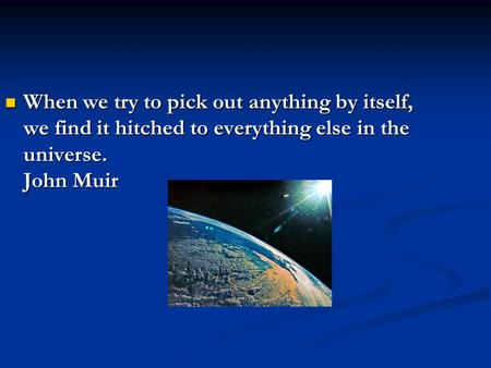 When we try to pick out anything by itself, we find it hitched to everything else in the universe. John Muir When we try to pick out anything by itself,
