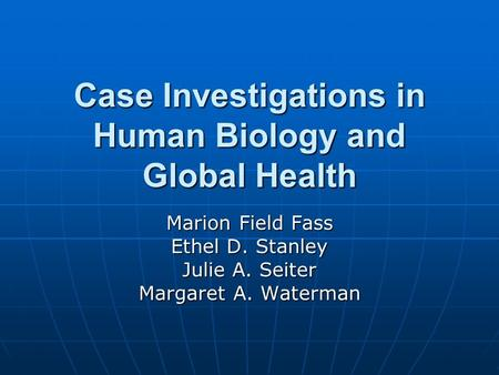 Case Investigations in Human Biology and Global Health Marion Field Fass Ethel D. Stanley Julie A. Seiter Margaret A. Waterman.