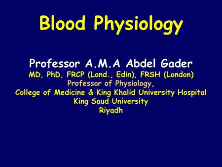 Blood Physiology Professor A.M.A Abdel Gader MD, PhD, FRCP (Lond., Edin), FRSH (London) Professor of Physiology, College of Medicine & King Khalid University.