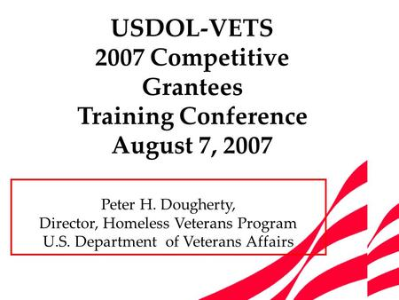 Peter H. Dougherty, Director, Homeless Veterans Program U.S. Department of Veterans Affairs USDOL-VETS 2007 Competitive Grantees Training Conference August.