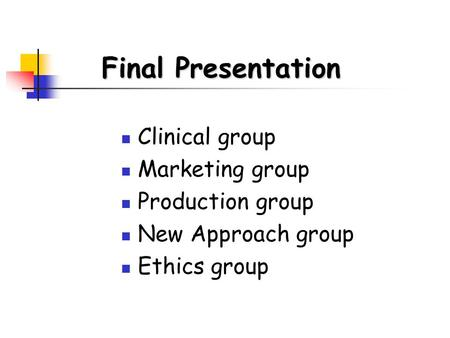 Clinical group Marketing group Production group New Approach group Ethics group Final Presentation.