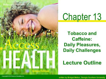 Copyright © 2010 Pearson Education, Inc. written by Bridget Melton, Georgia Southern University Lecture Outline Chapter 13 Tobacco and Caffeine: Daily.