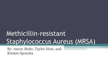 Methicillin-resistant Staphylococcus Aureus (MRSA) By: Aaron Mohr, Taylor Host, and Kristen Sposetta.