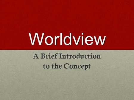 "Worldview A Brief Introduction to the Concept. A General Definition A ""Worldview"" is the comprehensive set of beliefs, knowledge, values, assumptions,"