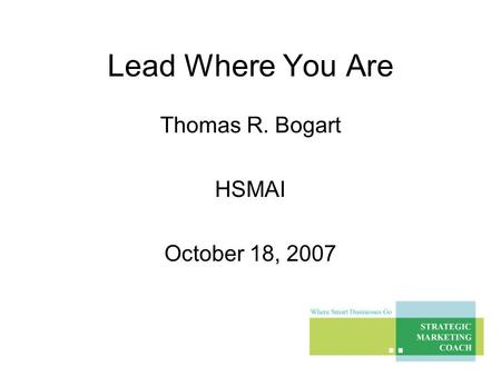 Lead Where You Are Thomas R. Bogart HSMAI October 18, 2007.